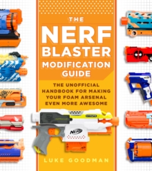 The Nerf Blaster Modification Guide : The Unofficial Handbook for Making Your Foam Arsenal Even More Awesome, Paperback / softback Book