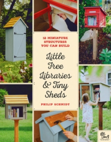 Little Free Libraries & Tiny Sheds : 12 Miniature Structures You Can Build, Paperback / softback Book
