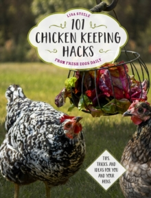 101 Chicken Keeping Hacks from Fresh Eggs Daily : Tips, Tricks, and Ideas for You and your Hens, Paperback / softback Book