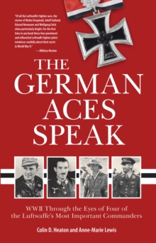 The German Aces Speak : World War II Through the Eyes of Four of the Luftwaffe's Most Important Commanders, Paperback / softback Book