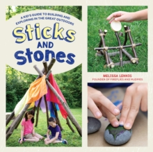 Sticks and Stones : A Kid's Guide to Building and Exploring in the Great Outdoors, Paperback / softback Book