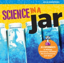Science in a Jar : 35+ Experiments in Biology, Chemistry, Weather, the Environment, and More!, Paperback / softback Book