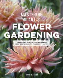 Mastering the Art of Flower Gardening : A Gardener's Guide to Growing Flowers, from Today's Favorites to Unusual Varieties, Hardback Book
