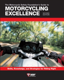 The Motorcycle Safety Foundation's Guide to Motorcycling Excellence, Second Edition : Skills, Knowledge, and Strategies for Riding Right, Paperback / softback Book