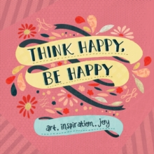 Think Happy, Be Happy : Art, Inspiration, Joy, Paperback Book