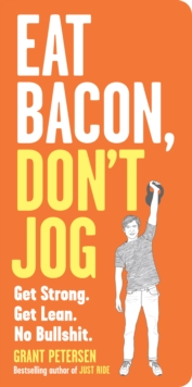 Eat Bacon, Don't Jog : Lose weight and get strong the right way, Paperback / softback Book