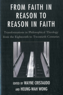 From Faith in Reason to Reason in Faith : Transformations in Philosophical Theology from the Eighteenth to Twentieth Centuries, Paperback / softback Book
