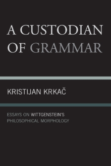 A Custodian of Grammar : Essays on Wittgenstein's Philosophical Morphology, Paperback / softback Book