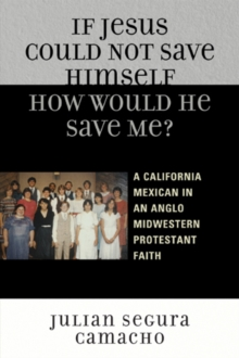 If Jesus Could Not Save Himself, How Would He Save Me? : A California Mexican in an Anglo Midwestern Protestant Faith, Paperback Book