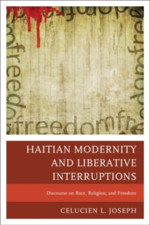 Haitian Modernity and Liberative Interruptions : Discourse on Race, Religion, and Freedom, Paperback / softback Book