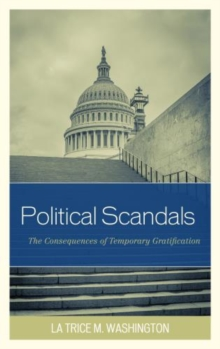 Political Scandals : The Consequences of Temporary Gratification, Hardback Book