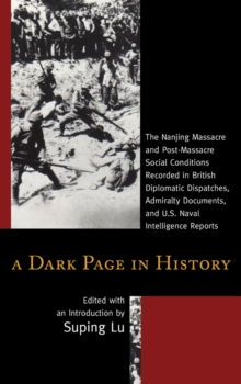 A Dark Page in History : The Nanjing Massacre and Post-Massacre Social Conditions Recorded in British Diplomatic Dispatches, Admiralty Documents, and U.S. Naval Intelligence Reports, Paperback / softback Book