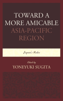 Toward a More Amicable Asia-Pacific Region : Japan's Roles, Hardback Book