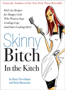 Skinny Bitch in the Kitch : Kick-Ass Solutions for Hungry Girls Who Want to Stop Cooking Crap (and Start Looking Hot!), Paperback / softback Book