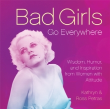 Bad Girls Go Everywhere : Wisdom, Humor, and Inspiration from Women with Attitude, Hardback Book