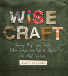 Wise Craft : Turning Thrift Store Finds, Fabric Scraps, and Natural Objects Into Stuff You Love, Paperback / softback Book