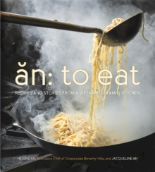 An: To Eat : Recipes and Stories from a Vietnamese Family Kitchen, Hardback Book