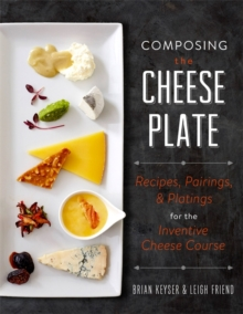 Composing the Cheese Plate : Recipes, Pairings, and Platings for the Inventive Cheese Course, Hardback Book