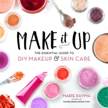 Make It Up : The Essential Guide to DIY Makeup and Skin Care, Paperback Book