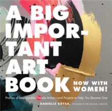 A Big Important Art Book (Now with Women) : Profiles of Unstoppable Female Artists--And Projects to Help You Become One, Hardback Book