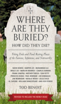 Where Are They Buried? (Revised & Updated for 2019) : How Did They Die? Fitting Ends and Final Resting Places of the Famous, Infamous, and Noteworthy, Paperback / softback Book