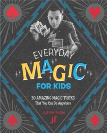 Everyday Magic for Kids : 30 Amazing Magic Tricks That You Can Do Anywhere, Paperback / softback Book