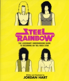 Steel Rainbow : The Legendary Underground Guide to Becoming an '80s Rock Star, Paperback / softback Book