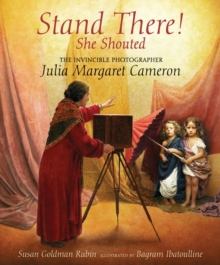 Stand There! She Shouted : The Invincible Photographer Julia Margaret Cameron, Hardback Book