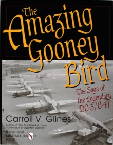 The Amazing Gooney Bird : The Saga of the Legendary DC-3/C-47, Hardback Book