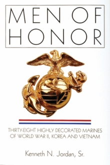Men of Honor : Thirty-Eight Highly Decorated Marines of World War II, Korea and Vietnam, Hardback Book