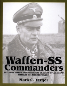 Waffen-SS Commanders: The Army, Corps and Divisional Leaders of a Legend: Kruger to Zimmermann, Hardback Book