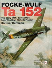 Focke-Wulf Ta 152 : The Story of the Luftwaffe's Late-War, High-Altitude Fighter, Hardback Book