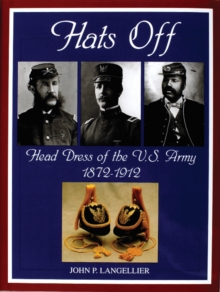 Hats Off : Head Dress of the U.S. Army 1872-1912, Hardback Book