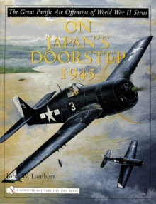 The Great Pacific Air Offensive of World War II : Volume Three: On Japanas Doorstep 1945, Hardback Book
