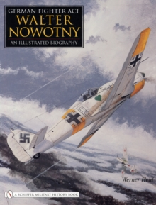 German Fighter Ace Walter Nowotny: : An Illustrated Biography, Hardback Book