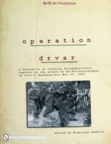Operation Drvar : A Facsimile of Official Kriegsberichter Reports on the Attack by SS-FallschirmjAger on Titoas Headquarters May 25, 1944, Paperback / softback Book