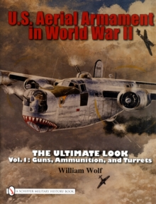 U.S. Aerial Armament in World War II The Ultimate Look : Vol.1: Guns, Ammunition, and Turrets, Hardback Book