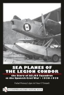 Sea Planes of the Legion Condor : The Story of AS./88 Squadron in the Spanish Civil War, 1936-1939, Hardback Book