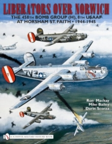 Liberators over Norwich : The 458th Bomb Group (H), 8th USAAF at Horsham St. Faith, 1944-1945, Hardback Book