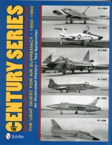 The Century Series: The USAF Quest for Air Supremacy, 1950-1960 : F-100 o F-101 o F-102 o F-104 o F-105 o F-106, Hardback Book