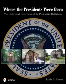 Where the Presidents Were Born : The History & Preservation of the Presidential Birthplaces, Paperback / softback Book