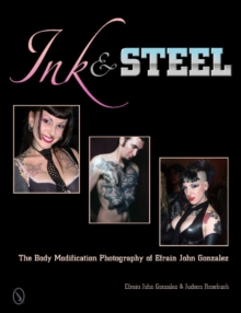 Ink & Steel : The Body Modification Photography of Efrain John Gonzalez, Hardback Book