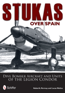 Stukas Over Spain: Dive Bomber Aircraft and Units of the Legion Condor, Hardback Book