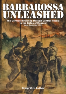 Barbarossa Unleashed : The German Blitzkrieg through Central Russia to the Gates of Moscow, June-December 1941, Hardback Book
