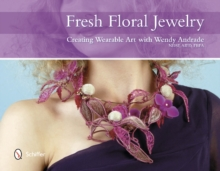 Fresh Floral Jewelry : Creating Wearable Art with Wendy Andrade, Hardback Book