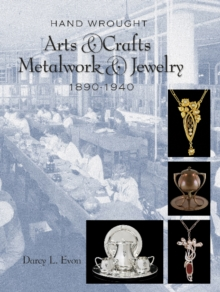 Hand Wrought Arts & Crafts Metalwork and Jewelry : 1890-1940, Hardback Book
