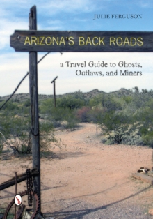 Arizona's Back Roads : A Travel Guide to Ghosts, Outlaws, and Miners, Paperback / softback Book