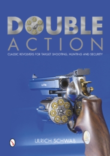 Double Action : Classic Revolvers for Target Shooting, Hunting, and Security, Hardback Book