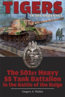 Tigers in the Ardennes : The 501st Heavy SS Tank Battalion in the Battle of the Bulge, Hardback Book