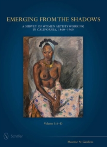 Emerging from the Shadows, Vol. I : A Survey of Women Artists Working in California, 1860-1960, Hardback Book